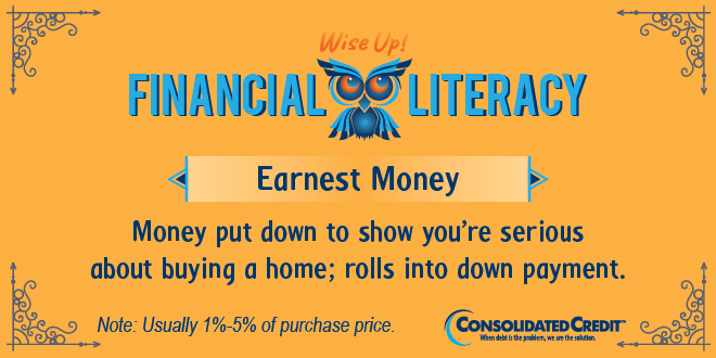 Financial Literacy - Wise Up! Earnest Money: Money put down to show you're serious about buying a home; rolls into down payment