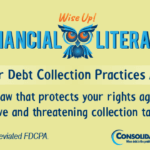 Financial Literacy - Wise Up! Fair Debt Collection Practices Act: The law that protects your rights against abusive and threatening collection tactics.