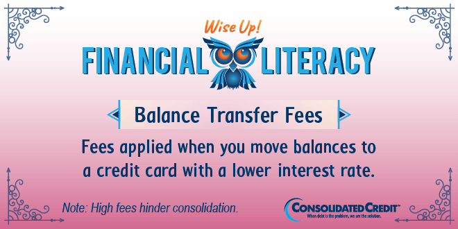 Financial Literacy - Wise Up! Balance Transfer Fees: Fees applied when you move balances to a credit card with a lower interest rate