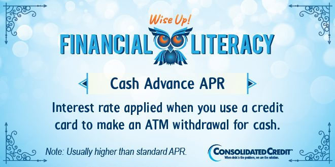 Financial Literacy - Wise Up! Cash Advance APR: Interest rate applied when you use a credit card to make an ATM withdrawal for cash