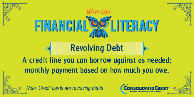 Financial Literacy - Wise Up! Revolving Debt: A credit line you can borrow against as needed; monthly payment based on how much you owe