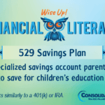 Financial Literacy - Wise Up! 529 Savings Plan: A specialized savings account parents can open to save for children's education costs