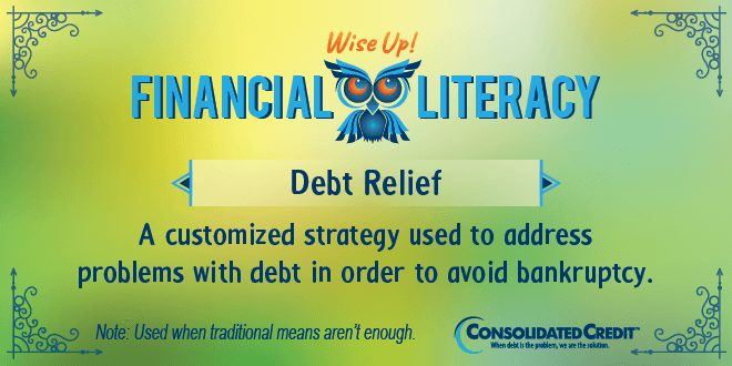 Financial Literacy - Wise Up! Debt Relief: A customized strategy used to address problems with debt in order to avoid bankruptcy