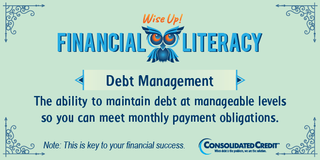 Financial Literacy - Wise Up! Debt Management: The ability to maintain debt at manageable levels so you can meet monthly payment obligations
