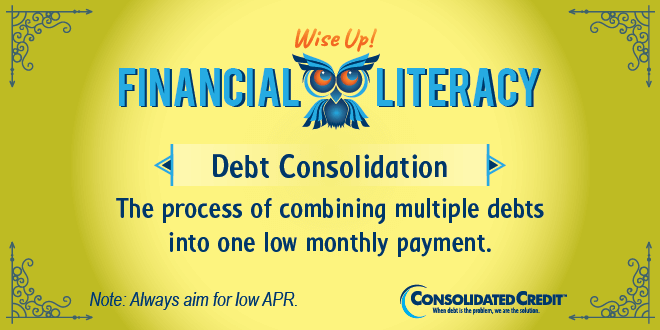 Financial Literacy: Wise Up! Debt Consolidation: The process of combining multiple debts into one low monthly payment.