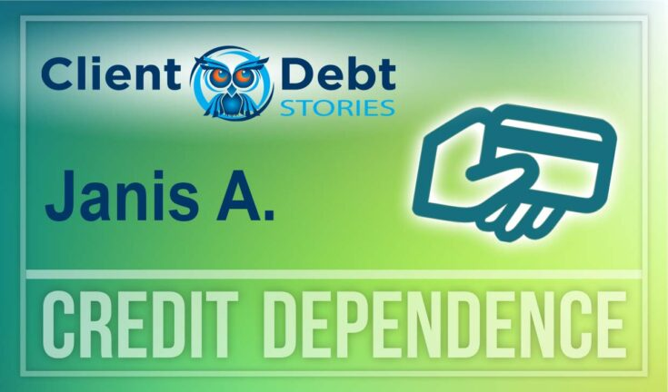 Client Debt Stories - Janis A. - Credit Dependence