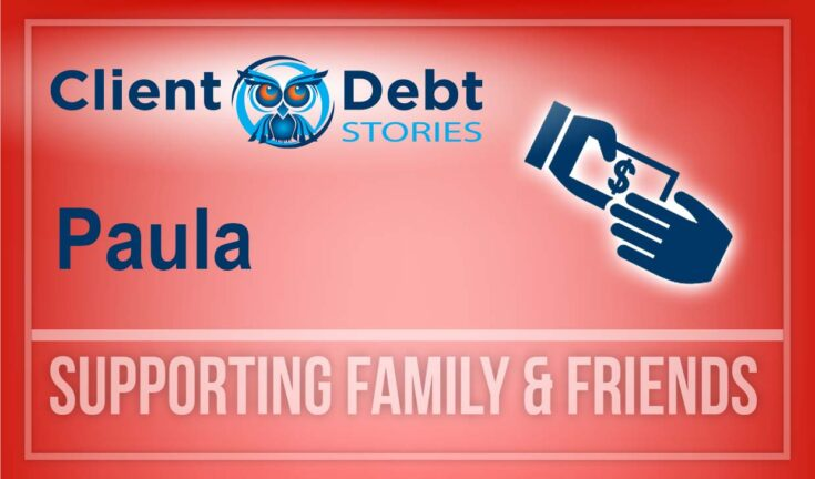 Client Debt Stories: Paula - Supporting Family and Friends