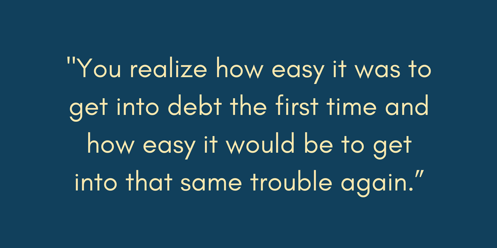 "Ronnie says, ""You realize how easy it was to get into debt the first time and how easy it would be to get into that same trouble again"