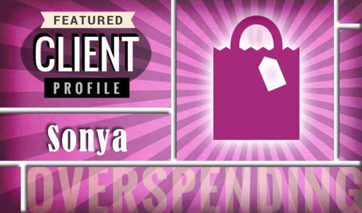 Featured client profile: Sonya takes on too much credit too fast and overspends