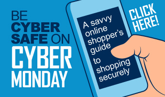 Be Cyber Safe on Cyber Monday: A savvy online shopper's guide to shopping securely. Click here to view infographic