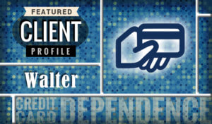 Featured Client Profile: Walter, Credit Card Dependence