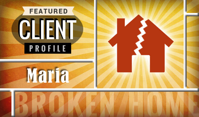 Featured Client Profile: Maria - Broken Home