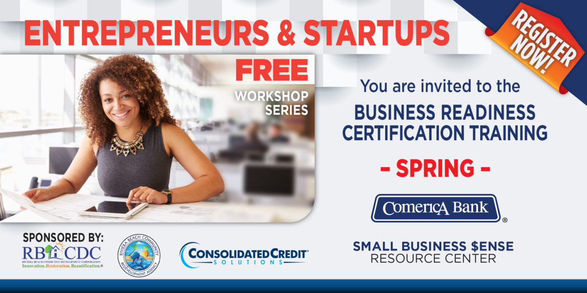 Entrepreneurs & Startups FREE workshop series You are invited to the Business Readiness Certification Training SPRING Sponsored by: RBCDC Riviera Beach Community Development Corporation. Innovation. Restoration. Beautification. Riviera Beach Community Redevelopment Agency Consolidated Credit Solutions Comerica Bank Small Business $ense Resource Center