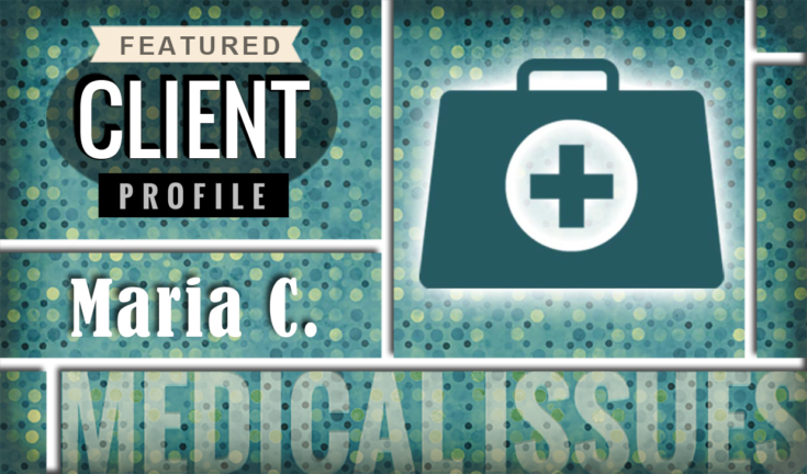 Featured Client Profile: Medical Issues, Maria C.
