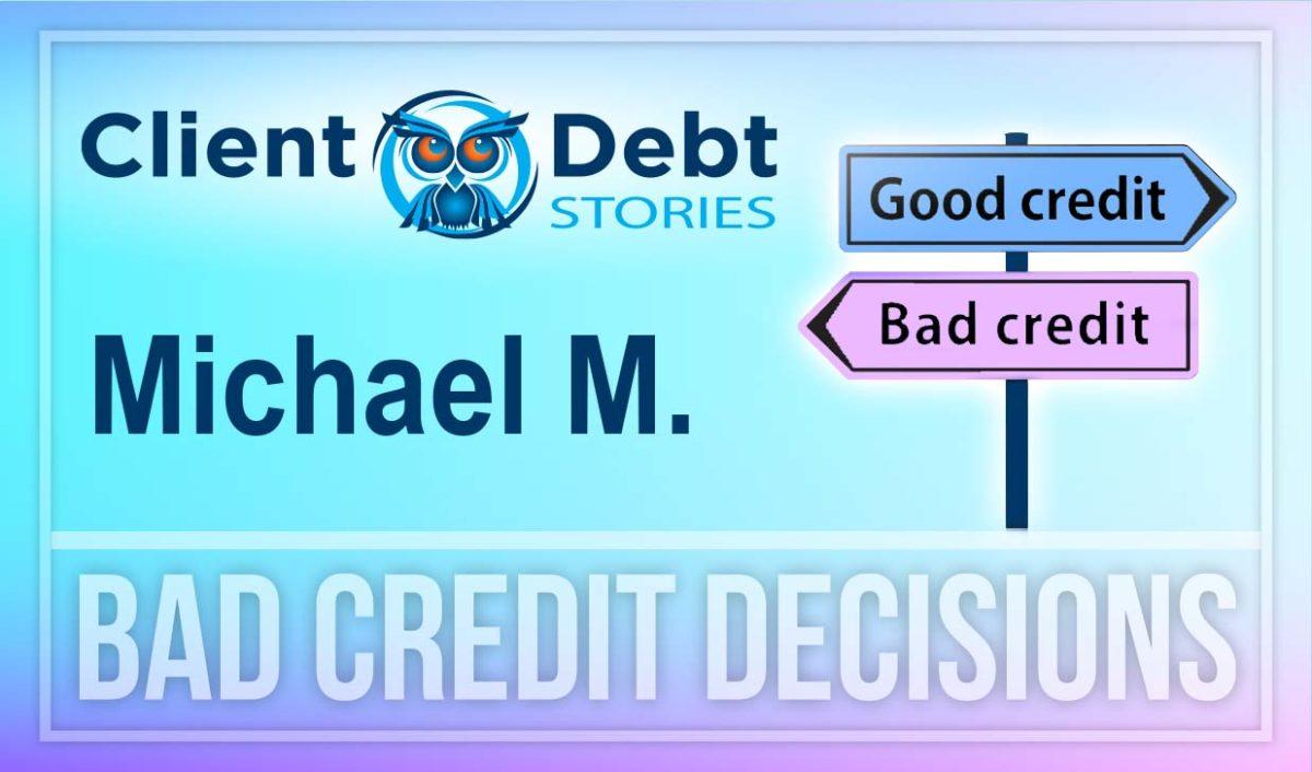 Client Debt Stories: Michael M. - Bad Credit Decisions
