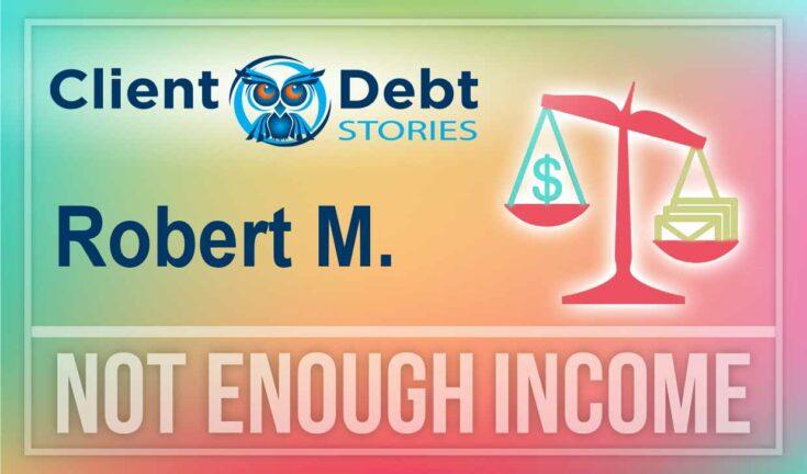 Client Debt Stories: Robert M - Not Enough Income