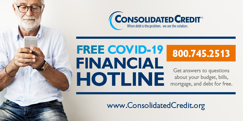 FREE COVID-19 FINANCIAL HOTLINE 800.745.2513 Get answers to questions about your budget, bills, mortgage, and debt for free. www.ConsolidatedCredit.org