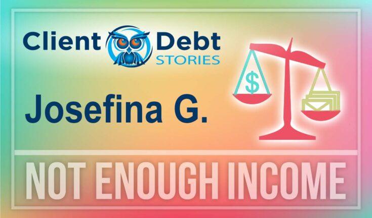 Client Debt Stories - Josefina G: Not Enough Income