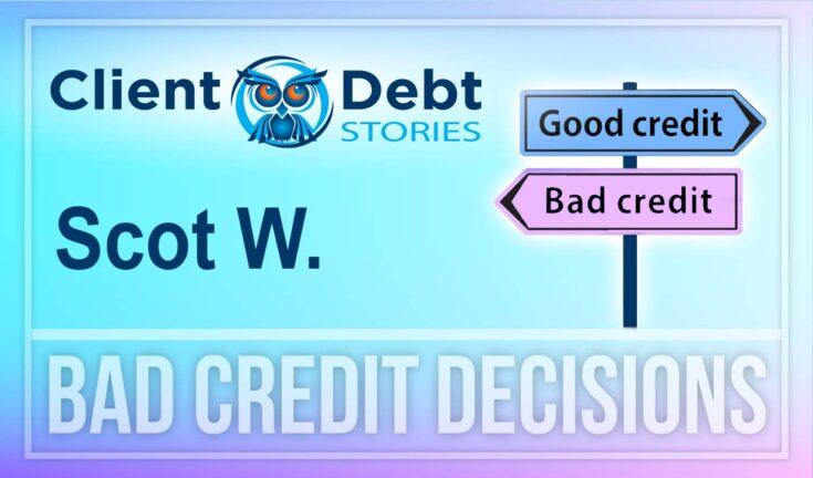 Client Debt Stories: Scot W. - Bad Credit Decisions