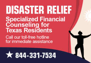 Disaster Relief: Specialized Financial Counseling for Texas Residents. Call our toll-free hotline for immediate assistance - 844-331-7534