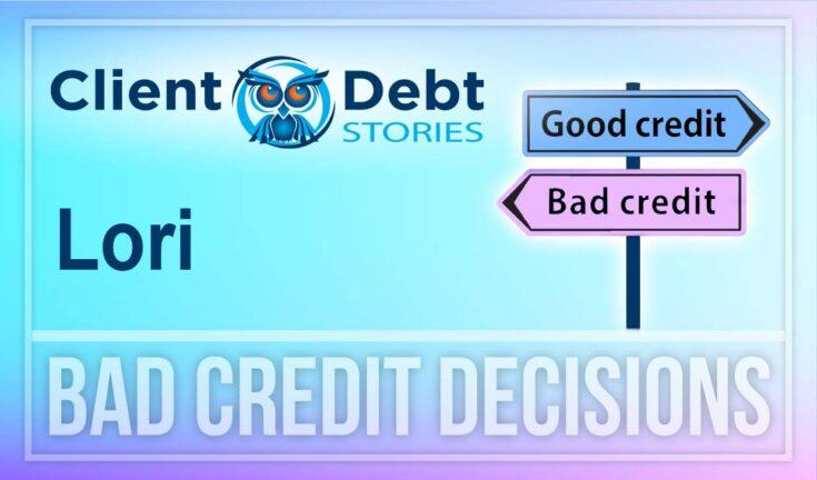 Client Debt Stories - Lori: Bad Credit Decisions