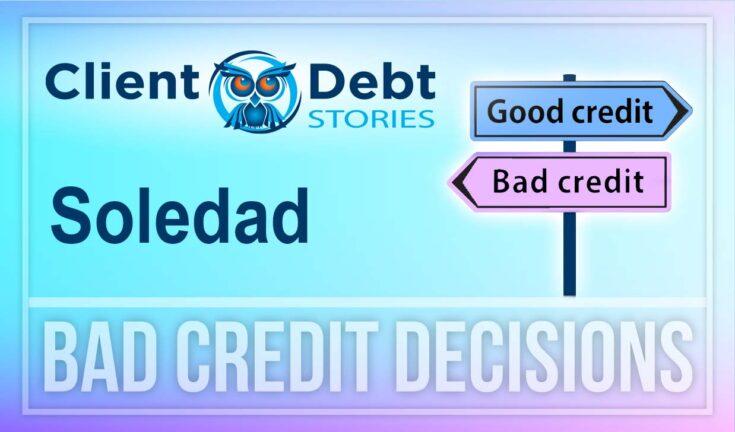 Client Debt Stories - Soledad - Bad Credit Decisions